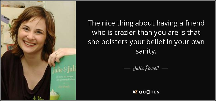The nice thing about having a friend who is crazier than you are is that she bolsters your belief in your own sanity. - Julie Powell
