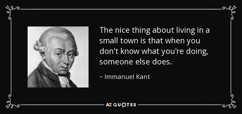 Immanuel Kant Quote The Nice Thing About Living In A Small Town Is