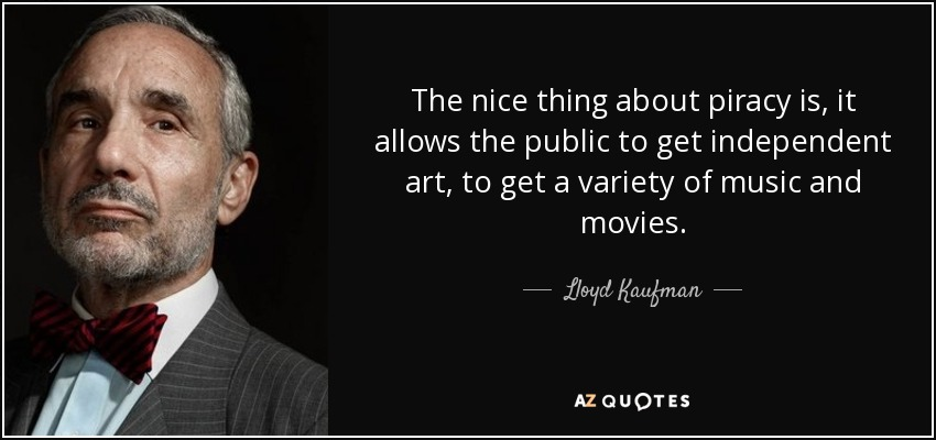 The nice thing about piracy is, it allows the public to get independent art, to get a variety of music and movies. - Lloyd Kaufman