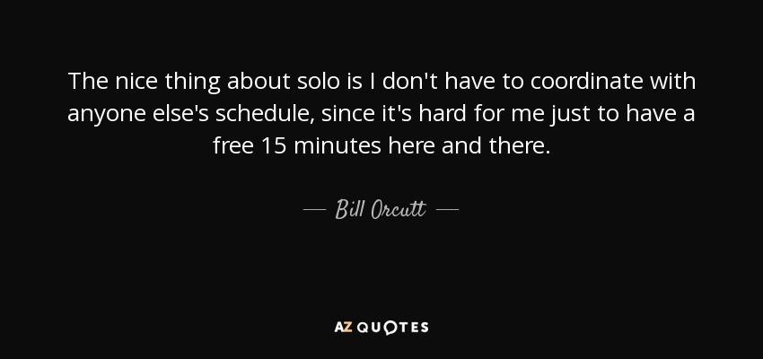 The nice thing about solo is I don't have to coordinate with anyone else's schedule, since it's hard for me just to have a free 15 minutes here and there. - Bill Orcutt