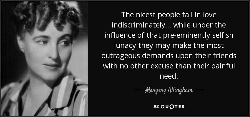 The nicest people fall in love indiscriminately ... while under the influence of that pre-eminently selfish lunacy they may make the most outrageous demands upon their friends with no other excuse than their painful need. - Margery Allingham