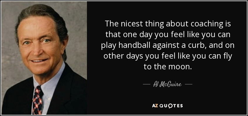 The nicest thing about coaching is that one day you feel like you can play handball against a curb, and on other days you feel like you can fly to the moon. - Al McGuire