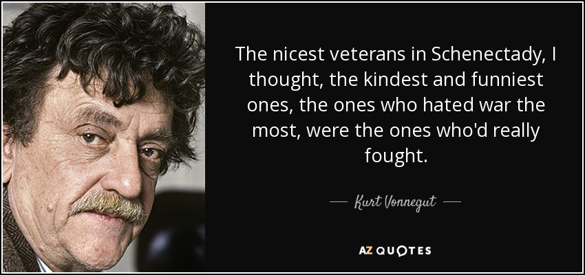 The nicest veterans in Schenectady, I thought, the kindest and funniest ones, the ones who hated war the most, were the ones who'd really fought. - Kurt Vonnegut