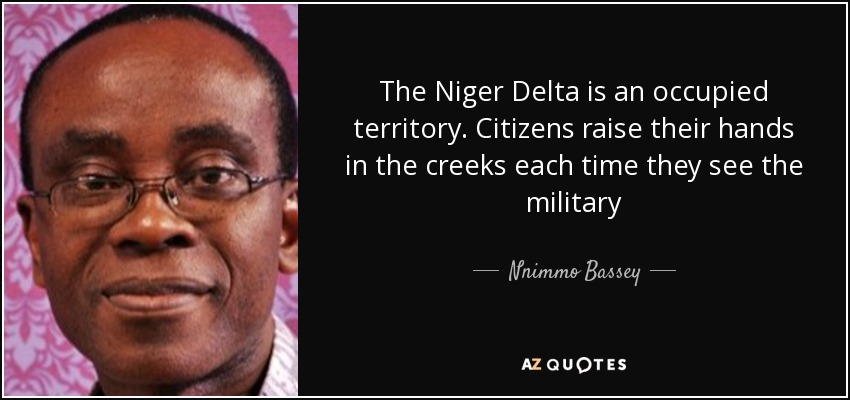 The Niger Delta is an occupied territory. Citizens raise their hands in the creeks each time they see the military - Nnimmo Bassey