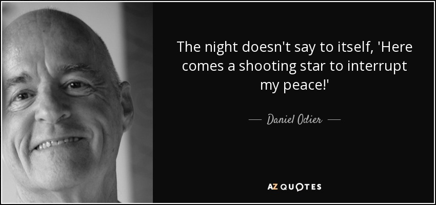 The night doesn't say to itself, 'Here comes a shooting star to interrupt my peace!' - Daniel Odier