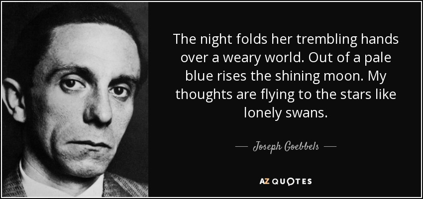 The night folds her trembling hands over a weary world. Out of a pale blue rises the shining moon. My thoughts are flying to the stars like lonely swans. - Joseph Goebbels