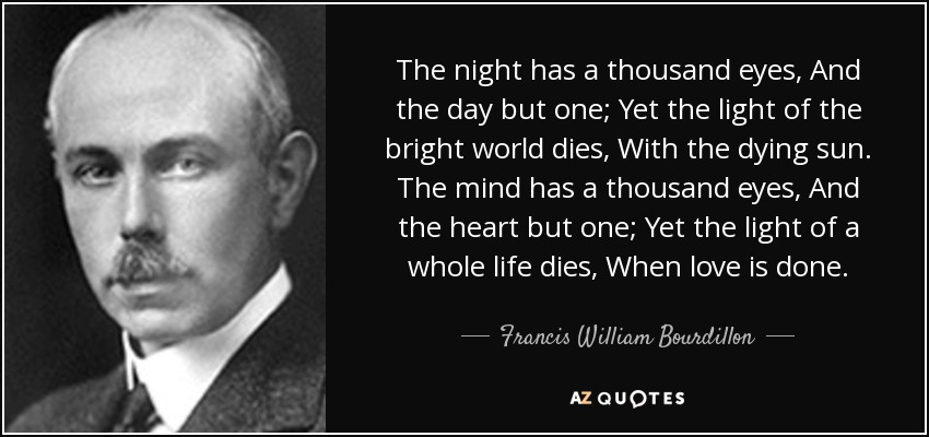 The night has a thousand eyes, And the day but one; Yet the light of the bright world dies, With the dying sun. The mind has a thousand eyes, And the heart but one; Yet the light of a whole life dies, When love is done. - Francis William Bourdillon