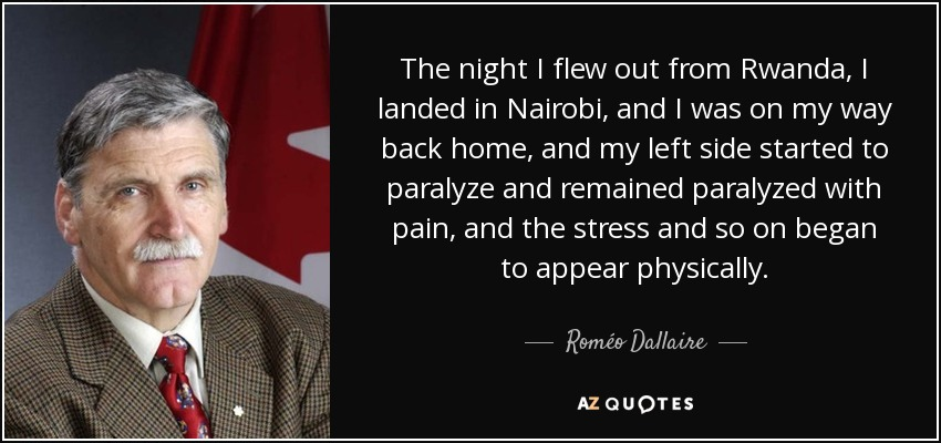 The night I flew out from Rwanda, I landed in Nairobi, and I was on my way back home, and my left side started to paralyze and remained paralyzed with pain, and the stress and so on began to appear physically. - Roméo Dallaire