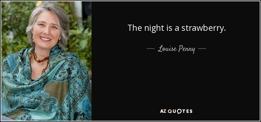 The night is a strawberry. - Louise Penny