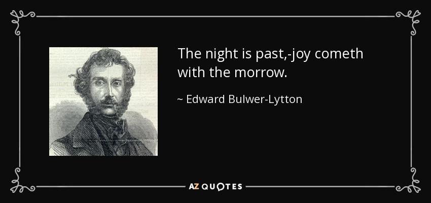 The night is past,-joy cometh with the morrow. - Edward Bulwer-Lytton, 1st Baron Lytton