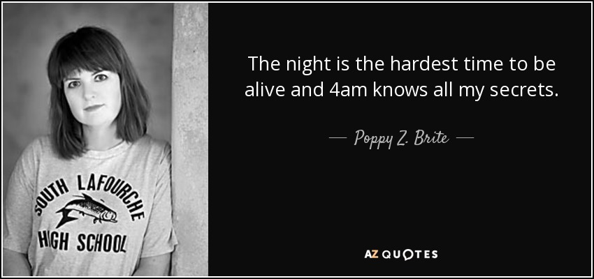 The night is the hardest time to be alive and 4am knows all my secrets. - Poppy Z. Brite
