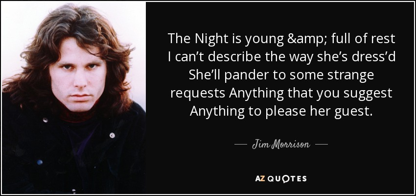 The Night is young & full of rest I can't describe the way she's dress'd She'll pander to some strange requests Anything that you suggest Anything to please her guest. - Jim Morrison