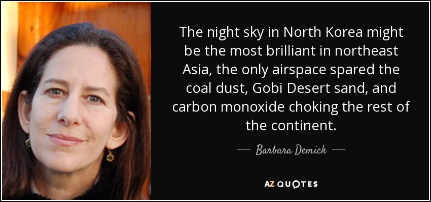 The night sky in North Korea might be the most brilliant in northeast Asia, the only airspace spared the coal dust, Gobi Desert sand, and carbon monoxide choking the rest of the continent. - Barbara Demick