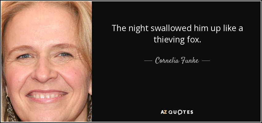 The night swallowed him up like a thieving fox. - Cornelia Funke
