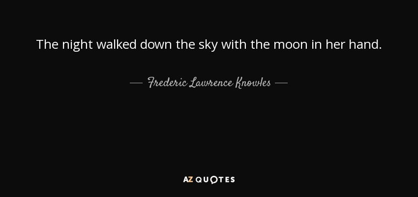 The night walked down the sky with the moon in her hand. - Frederic Lawrence Knowles