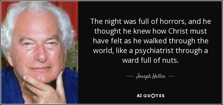 The night was full of horrors, and he thought he knew how Christ must have felt as he walked through the world, like a psychiatrist through a ward full of nuts. - Joseph Heller
