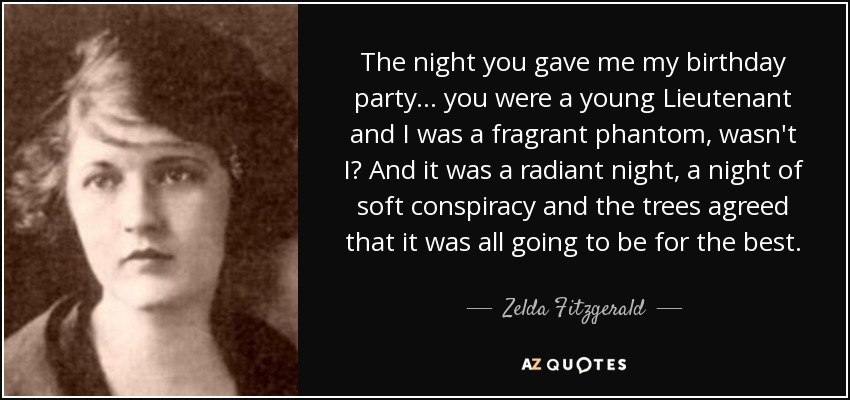 The night you gave me my birthday party... you were a young Lieutenant and I was a fragrant phantom, wasn't I? And it was a radiant night, a night of soft conspiracy and the trees agreed that it was all going to be for the best. - Zelda Fitzgerald