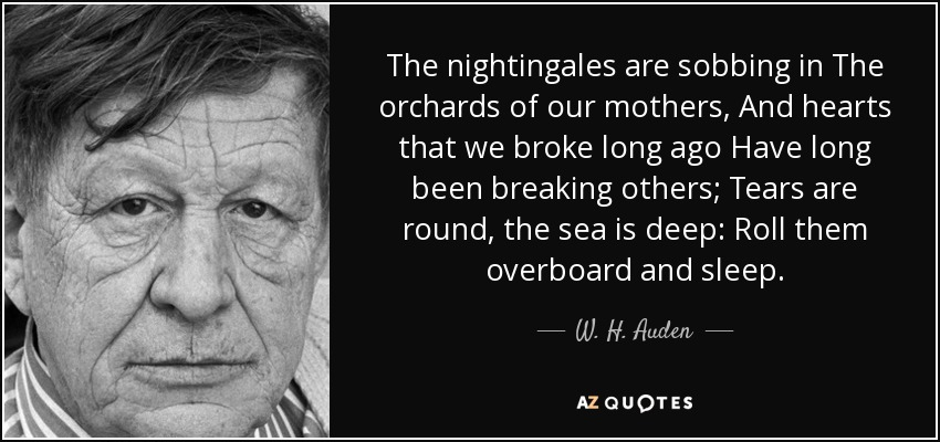 The nightingales are sobbing in The orchards of our mothers, And hearts that we broke long ago Have long been breaking others; Tears are round, the sea is deep: Roll them overboard and sleep. - W. H. Auden