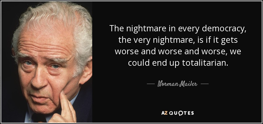 The nightmare in every democracy, the very nightmare, is if it gets worse and worse and worse, we could end up totalitarian. - Norman Mailer