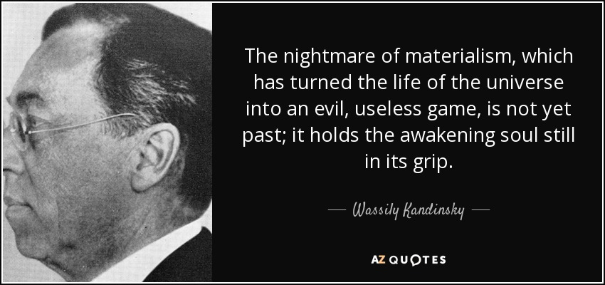 The nightmare of materialism, which has turned the life of the universe into an evil, useless game, is not yet past; it holds the awakening soul still in its grip. - Wassily Kandinsky