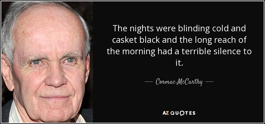 The nights were blinding cold and casket black and the long reach of the morning had a terrible silence to it. - Cormac McCarthy