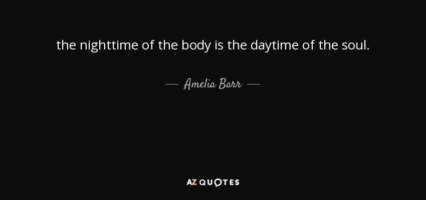 the nighttime of the body is the daytime of the soul. - Amelia Barr
