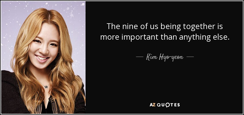 The nine of us being together is more important than anything else. - Kim Hyo-yeon