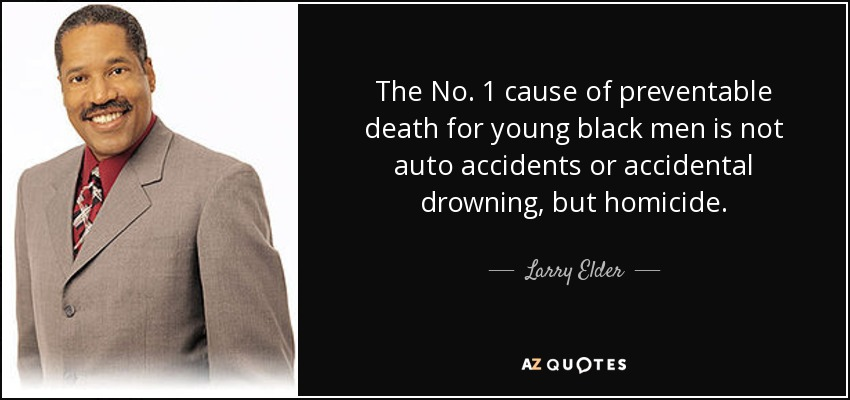 The No. 1 cause of preventable death for young black men is not auto accidents or accidental drowning, but homicide. - Larry Elder