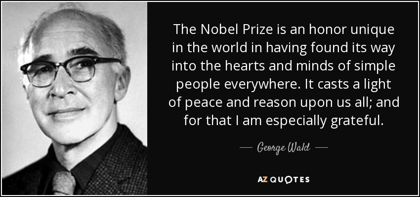 The Nobel Prize is an honor unique in the world in having found its way into the hearts and minds of simple people everywhere. It casts a light of peace and reason upon us all; and for that I am especially grateful. - George Wald