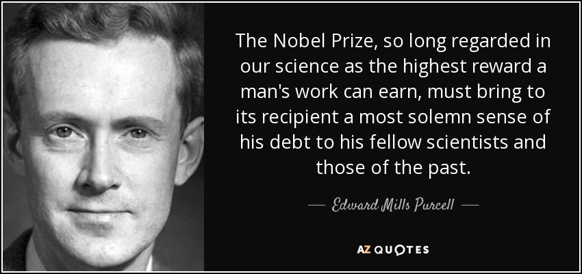 The Nobel Prize, so long regarded in our science as the highest reward a man's work can earn, must bring to its recipient a most solemn sense of his debt to his fellow scientists and those of the past. - Edward Mills Purcell
