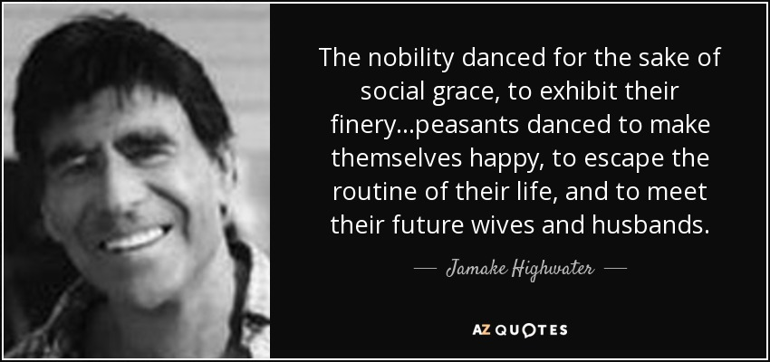 The nobility danced for the sake of social grace, to exhibit their finery...peasants danced to make themselves happy, to escape the routine of their life, and to meet their future wives and husbands. - Jamake Highwater