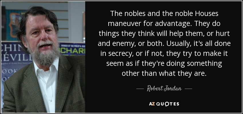 The nobles and the noble Houses maneuver for advantage. They do things they think will help them, or hurt and enemy, or both. Usually, it's all done in secrecy, or if not, they try to make it seem as if they're doing something other than what they are. - Robert Jordan