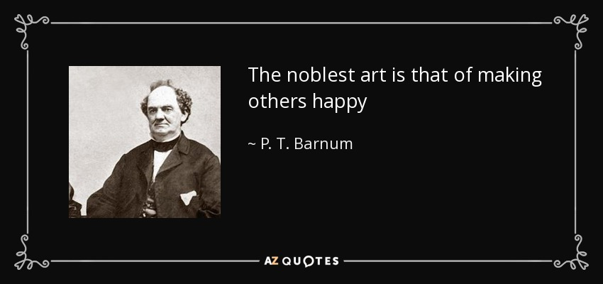 The noblest art is that of making others happy - P. T. Barnum