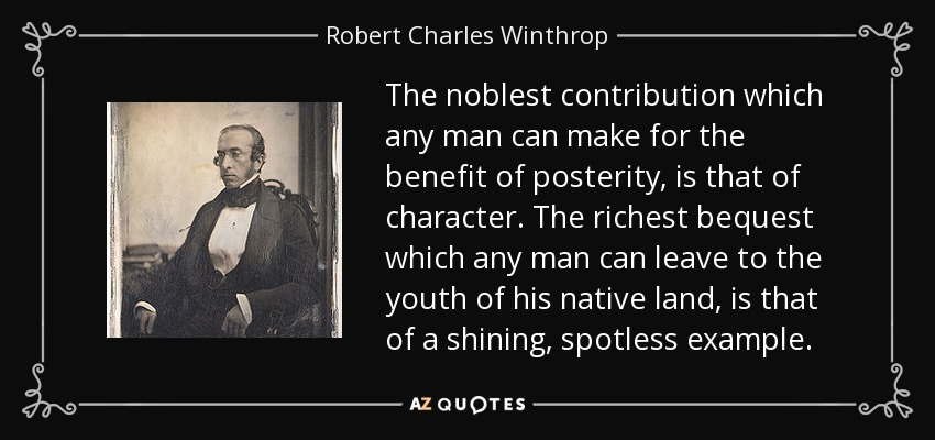 The noblest contribution which any man can make for the benefit of posterity, is that of character. The richest bequest which any man can leave to the youth of his native land, is that of a shining, spotless example. - Robert Charles Winthrop