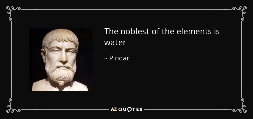 The noblest of the elements is water - Pindar