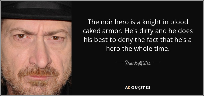 The noir hero is a knight in blood caked armor. He's dirty and he does his best to deny the fact that he's a hero the whole time. - Frank Miller