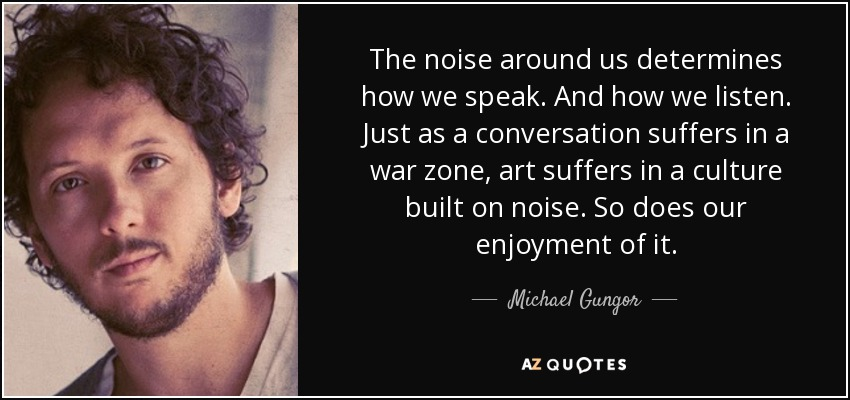 The noise around us determines how we speak. And how we listen. Just as a conversation suffers in a war zone, art suffers in a culture built on noise. So does our enjoyment of it. - Michael Gungor