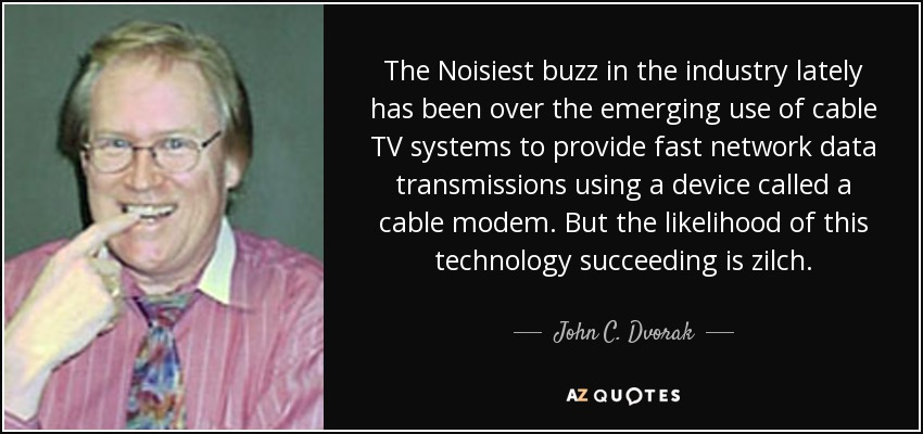 The Noisiest buzz in the industry lately has been over the emerging use of cable TV systems to provide fast network data transmissions using a device called a cable modem. But the likelihood of this technology succeeding is zilch. - John C. Dvorak