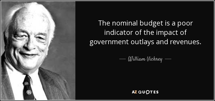 The nominal budget is a poor indicator of the impact of government outlays and revenues. - William Vickrey