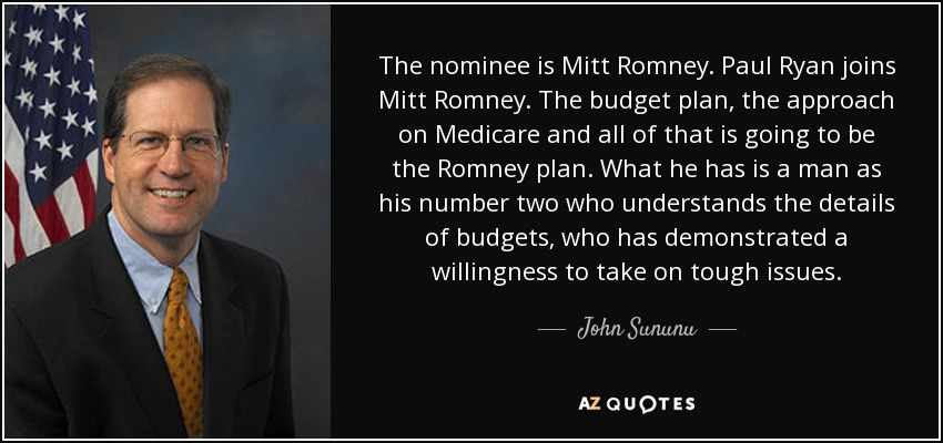 The nominee is Mitt Romney. Paul Ryan joins Mitt Romney. The budget plan, the approach on Medicare and all of that is going to be the Romney plan. What he has is a man as his number two who understands the details of budgets, who has demonstrated a willingness to take on tough issues. - John Sununu