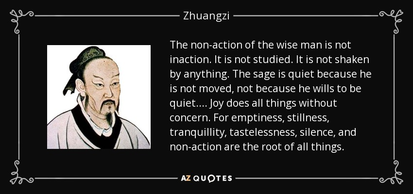 The non-action of the wise man is not inaction. It is not studied. It is not shaken by anything. The sage is quiet because he is not moved, not because he wills to be quiet. . . . Joy does all things without concern. For emptiness, stillness, tranquillity, tastelessness, silence, and non-action are the root of all things. - Zhuangzi