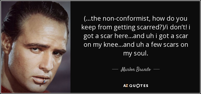 (...the non-conformist, how do you keep from getting scarred?)/i don't! i got a scar here…and uh i got a scar on my knee…and uh a few scars on my soul. - Marlon Brando