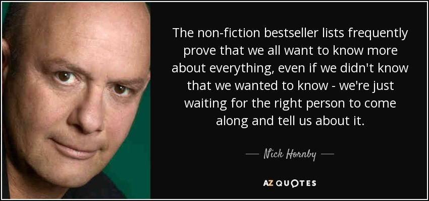 The non-fiction bestseller lists frequently prove that we all want to know more about everything, even if we didn't know that we wanted to know - we're just waiting for the right person to come along and tell us about it. - Nick Hornby