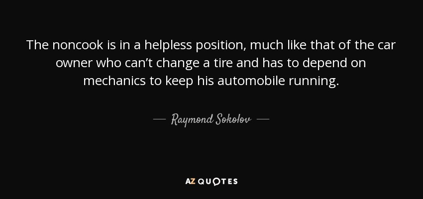 The noncook is in a helpless position, much like that of the car owner who can't change a tire and has to depend on mechanics to keep his automobile running. - Raymond Sokolov