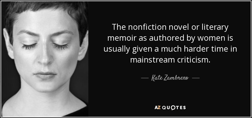 The nonfiction novel or literary memoir as authored by women is usually given a much harder time in mainstream criticism. - Kate Zambreno