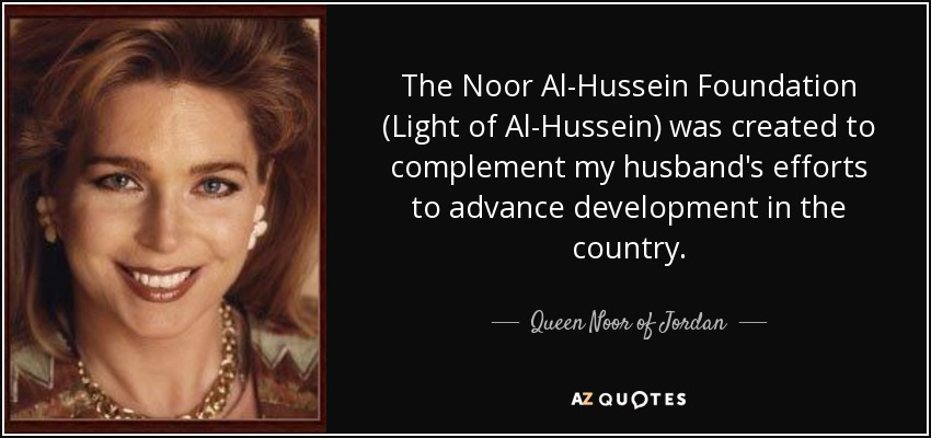 The Noor Al-Hussein Foundation (Light of Al-Hussein) was created to complement my husband's efforts to advance development in the country. - Queen Noor of Jordan