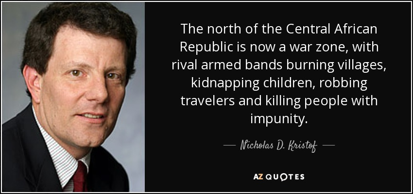 The north of the Central African Republic is now a war zone, with rival armed bands burning villages, kidnapping children, robbing travelers and killing people with impunity. - Nicholas D. Kristof