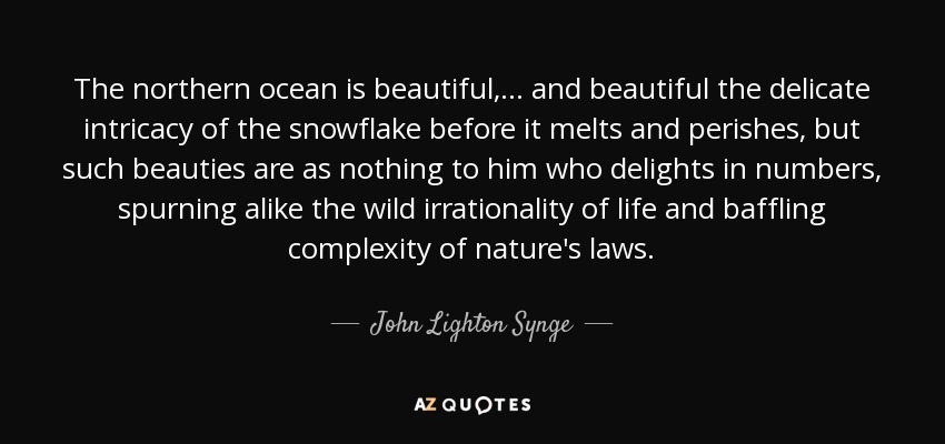 The northern ocean is beautiful, ... and beautiful the delicate intricacy of the snowflake before it melts and perishes, but such beauties are as nothing to him who delights in numbers, spurning alike the wild irrationality of life and baffling complexity of nature's laws. - John Lighton Synge