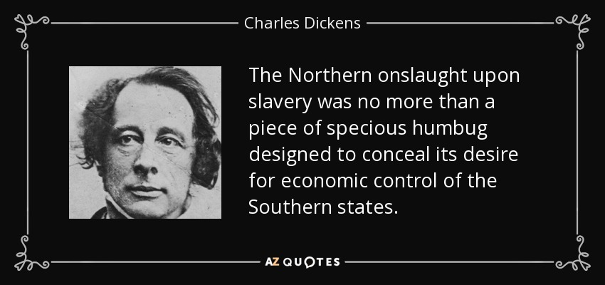The Northern onslaught upon slavery was no more than a piece of specious humbug designed to conceal its desire for economic control of the Southern states. - Charles Dickens
