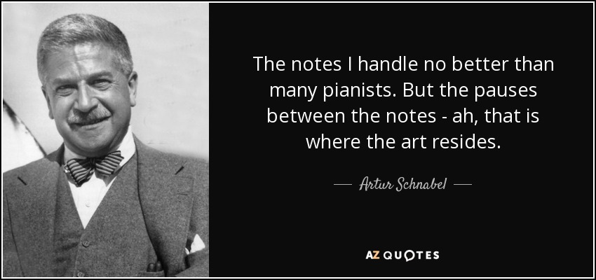 The notes I handle no better than many pianists. But the pauses between the notes - ah, that is where the art resides. - Artur Schnabel
